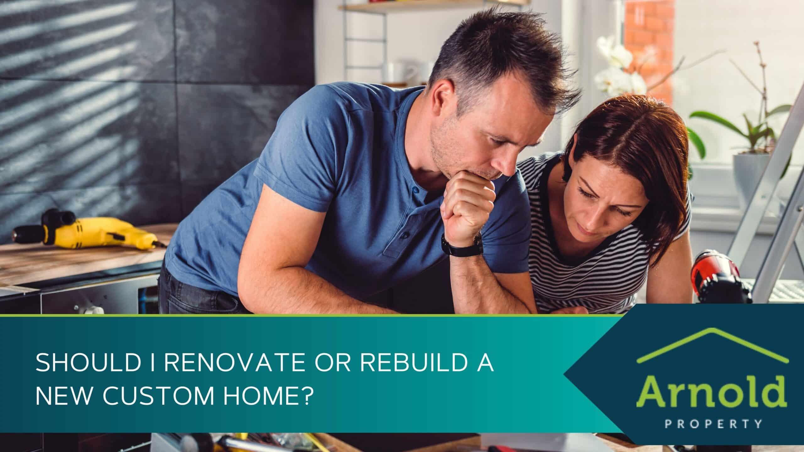 Should I Renovate or Rebuild a New Custom Home
